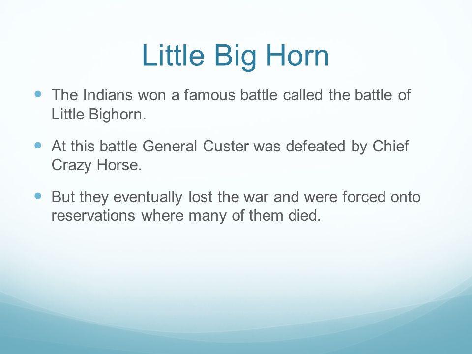 Little Big Horn The Indians won a famous battle called the battle of Little Bighorn.