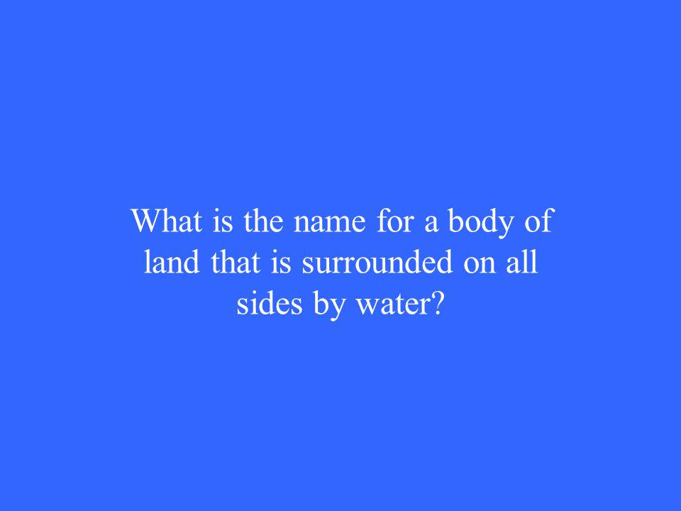 What is the name for a body of land that is surrounded on all sides by water