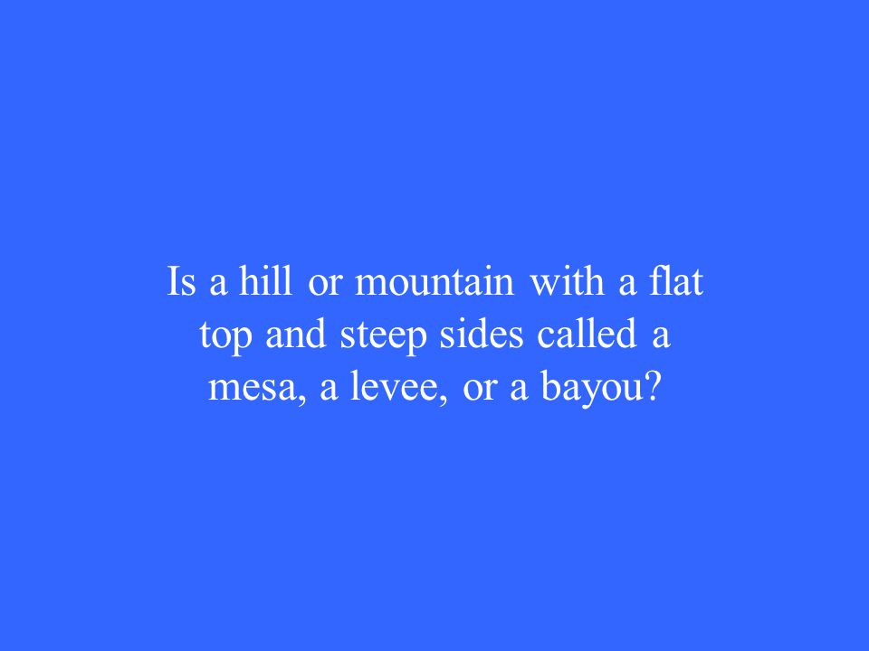 Is a hill or mountain with a flat top and steep sides called a mesa, a levee, or a bayou