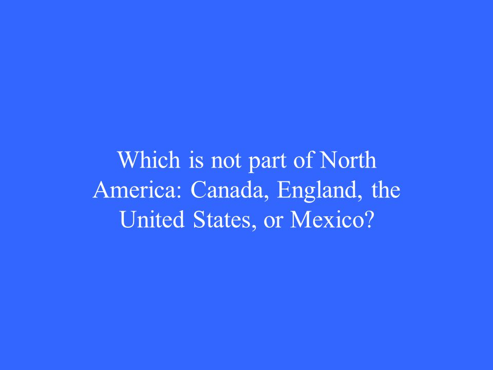 Which is not part of North America: Canada, England, the United States, or Mexico