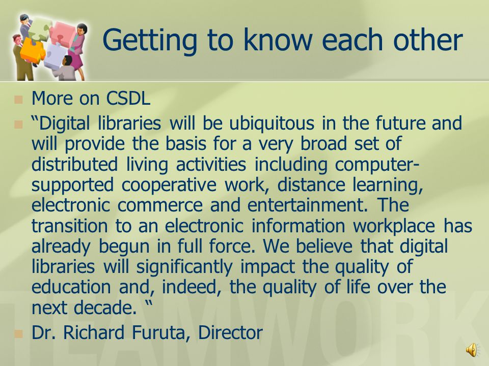 Getting to know each other What is CSDL Center for the Study of Digital Libraries A member of the global digital library research community, the Center provides a focal point for digital libraries research and technology for the State of Texas.