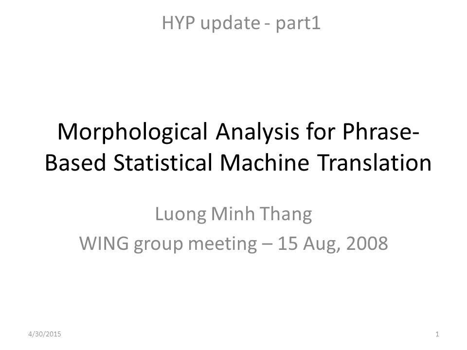 Morphological Analysis for Phrase- Based Statistical Machine Translation Luong Minh Thang WING group meeting – 15 Aug, 2008 HYP update - part1 4/30/20