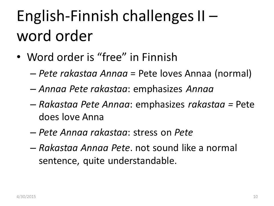 "English-Finnish challenges II – word order Word order is ""free"" in Finnish – Pete rakastaa Annaa = Pete loves Annaa (normal) – Annaa Pete rakastaa: em"