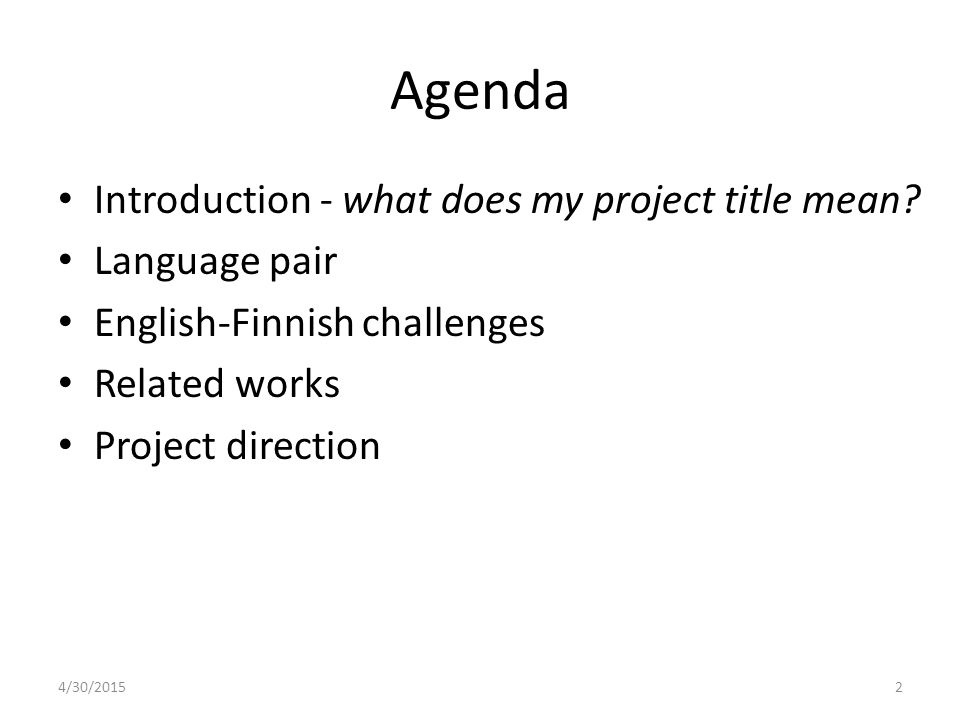 Agenda Introduction - what does my project title mean? Language pair English-Finnish challenges Related works Project direction 4/30/20152