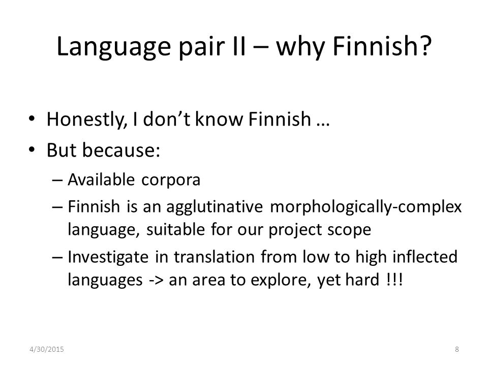 Language pair II – why Finnish? Honestly, I don't know Finnish … But because: – Available corpora – Finnish is an agglutinative morphologically-comple