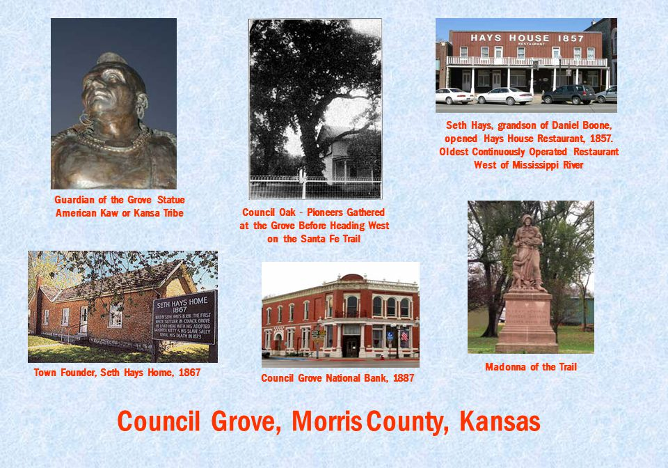 Council Grove, Morris County, Kansas Council Oak - Pioneers Gathered at the Grove Before Heading West on the Santa Fe Trail Seth Hays, grandson of Daniel Boone, opened Hays House Restaurant, 1857.