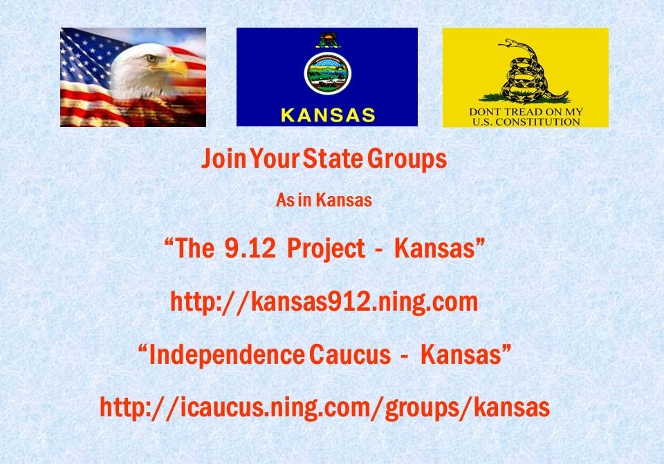"""Join Your State Groups As in Kansas """"The 9.12 Project - Kansas"""" http://kansas912.ning.com """"Independence Caucus - Kansas"""" http://icaucus.ning.com/group"""