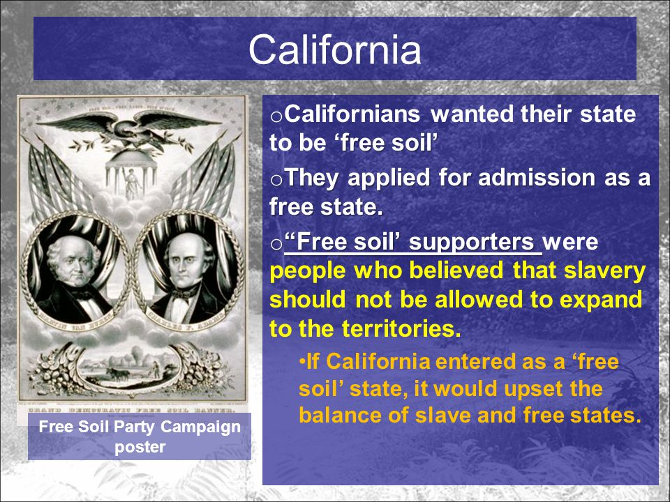 California free soil' o Californians wanted their state to be 'free soil' o They applied for admission as a free state.