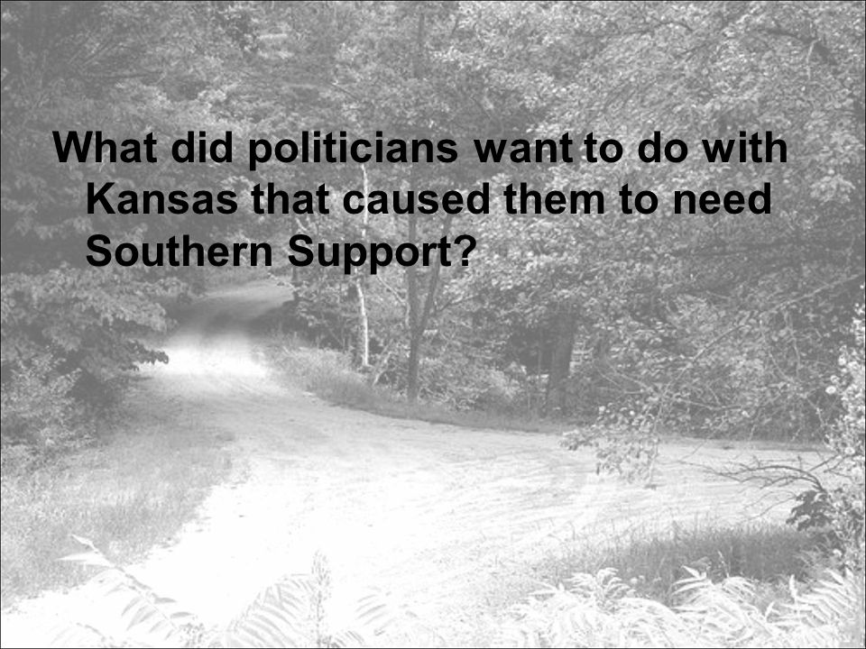 What did politicians want to do with Kansas that caused them to need Southern Support?