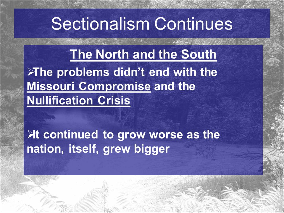 Sectionalism Continues The North and the South  The problems didn't end with the Missouri Compromise and the Nullification Crisis  It continued to grow worse as the nation, itself, grew bigger