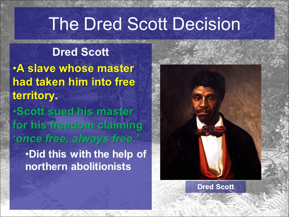 The Dred Scott Decision Dred Scott A slave whose master had taken him into free territoryA slave whose master had taken him into free territory.