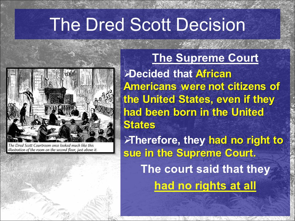 The Dred Scott Decision The Supreme Court African Americans were not citizens of the United States, even if they had been born in the United States  Decided that African Americans were not citizens of the United States, even if they had been born in the United States had no right to sue in the Supreme Court.