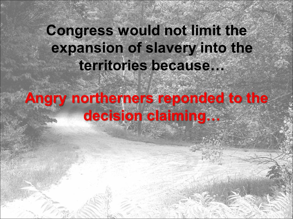 Congress would not limit the expansion of slavery into the territories because… Angry northerners reponded to the decision claiming…