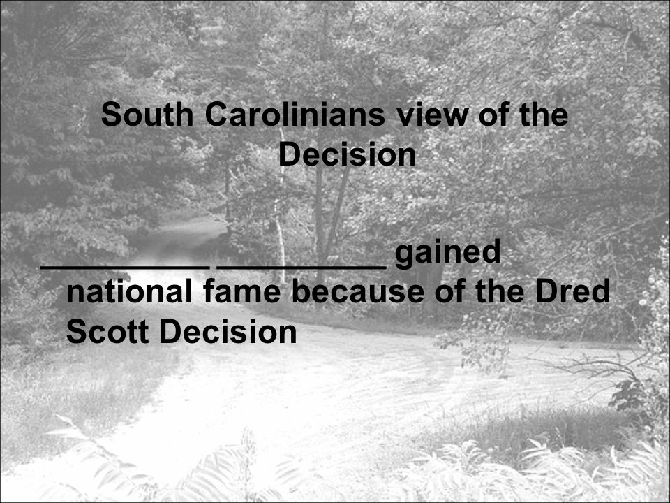 South Carolinians view of the Decision _________ _________ gained national fame because of the Dred Scott Decision
