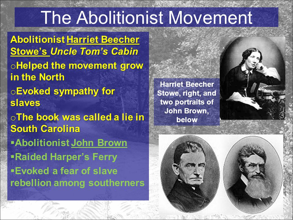 The Abolitionist Movement Abolitionist Harriet Beecher Stowe's Uncle Tom's Cabin o Helped the movement grow in the North o Evoked sympathy for slaves o The book was called a lie in South Carolina  Abolitionist John Brown  Raided Harper's Ferry  Evoked a fear of slave rebellion among southerners Harriet Beecher Stowe, right, and two portraits of John Brown, below