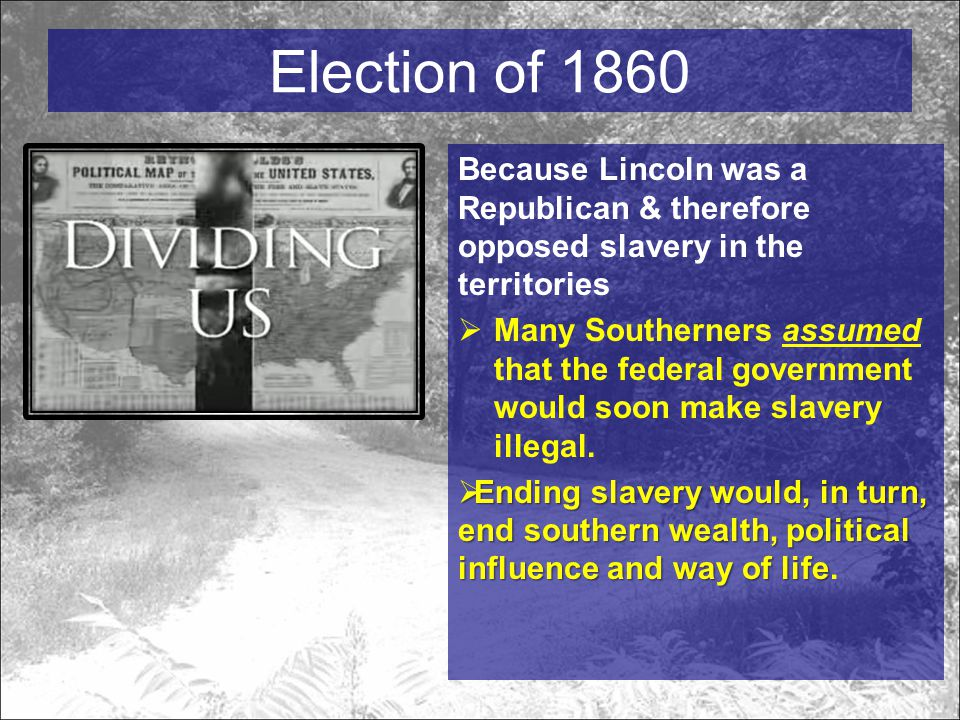 Election of 1860 Because Lincoln was a Republican & therefore opposed slavery in the territories  Many Southerners assumed that the federal government would soon make slavery illegal.