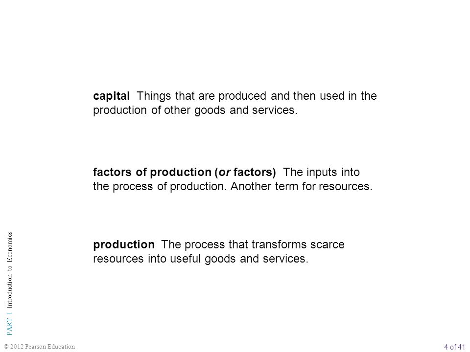 5 of 41 PART I Introduction to Economics © 2012 Pearson Education inputs or resources Anything provided by nature or previous generations that can be used directly or indirectly to satisfy human wants.