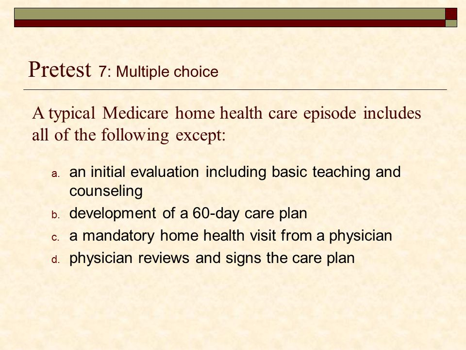 Medicare Part A 2,3  Pays for home health care if patients meet the two requirements.