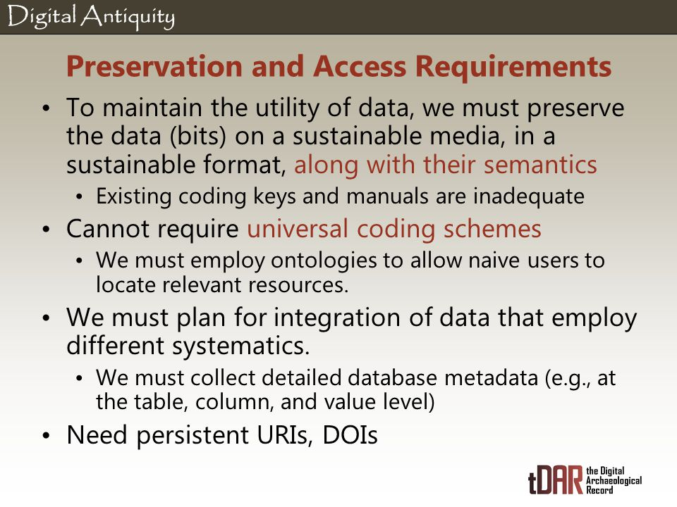 Digital Antiquity Preservation and Access Requirements To maintain the utility of data, we must preserve the data (bits) on a sustainable media, in a sustainable format, along with their semantics Existing coding keys and manuals are inadequate Cannot require universal coding schemes We must employ ontologies to allow naive users to locate relevant resources.