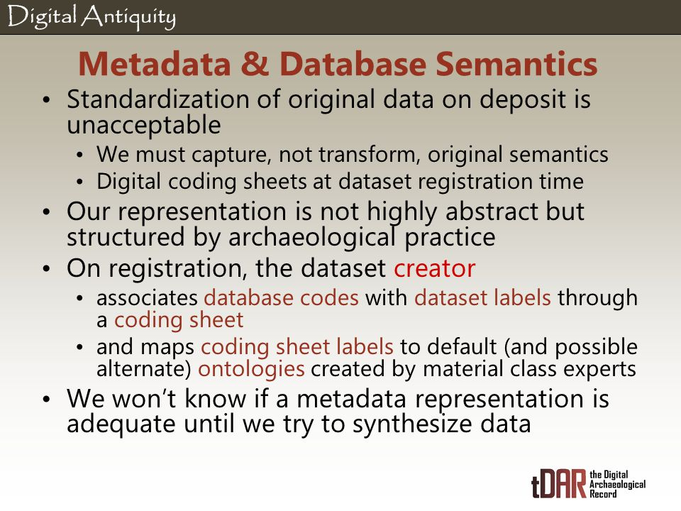 Digital Antiquity Metadata & Database Semantics Standardization of original data on deposit is unacceptable We must capture, not transform, original semantics Digital coding sheets at dataset registration time Our representation is not highly abstract but structured by archaeological practice On registration, the dataset creator associates database codes with dataset labels through a coding sheet and maps coding sheet labels to default (and possible alternate) ontologies created by material class experts We won't know if a metadata representation is adequate until we try to synthesize data