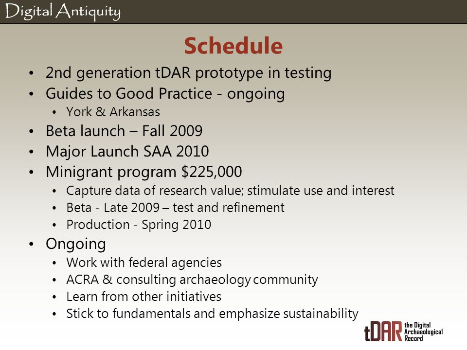 Digital Antiquity Schedule 2nd generation tDAR prototype in testing Guides to Good Practice - ongoing York & Arkansas Beta launch – Fall 2009 Major Launch SAA 2010 Minigrant program $225,000 Capture data of research value; stimulate use and interest Beta - Late 2009 – test and refinement Production - Spring 2010 Ongoing Work with federal agencies ACRA & consulting archaeology community Learn from other initiatives Stick to fundamentals and emphasize sustainability