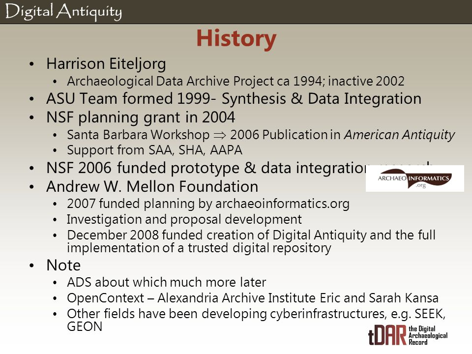Digital Antiquity History Harrison Eiteljorg Archaeological Data Archive Project ca 1994; inactive 2002 ASU Team formed 1999- Synthesis & Data Integration NSF planning grant in 2004 Santa Barbara Workshop  2006 Publication in American Antiquity Support from SAA, SHA, AAPA NSF 2006 funded prototype & data integration research Andrew W.