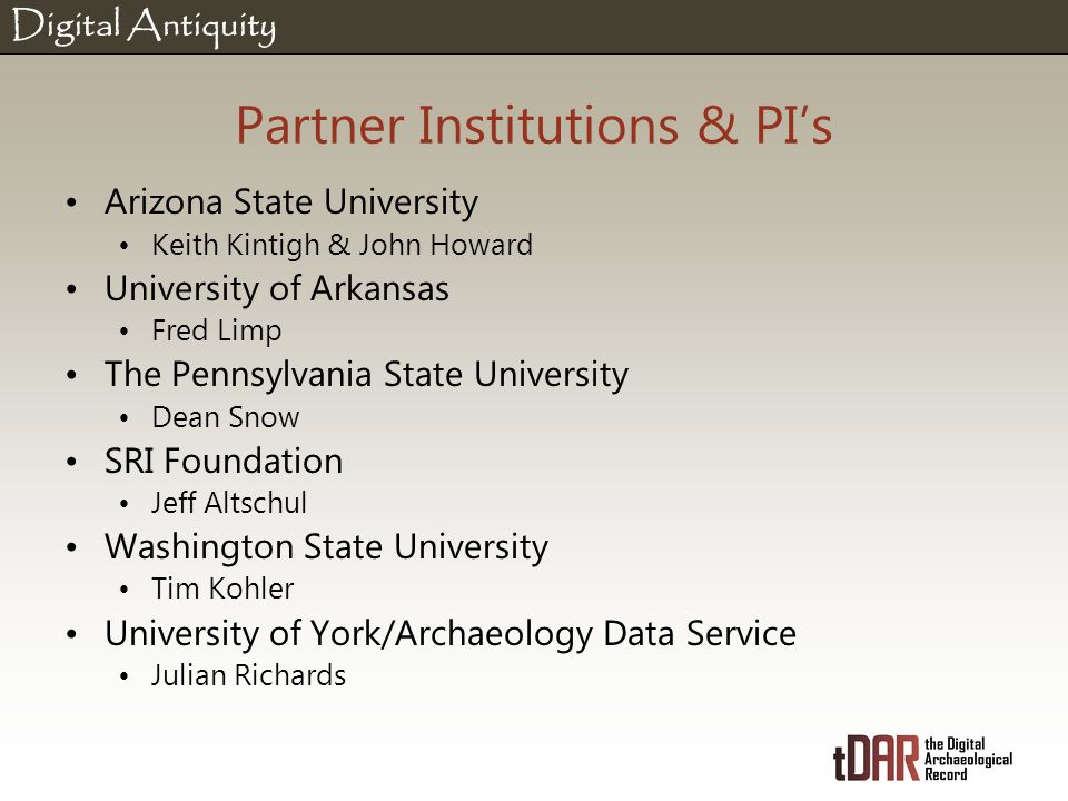 Digital Antiquity Partner Institutions & PI's Arizona State University Keith Kintigh & John Howard University of Arkansas Fred Limp The Pennsylvania State University Dean Snow SRI Foundation Jeff Altschul Washington State University Tim Kohler University of York/Archaeology Data Service Julian Richards