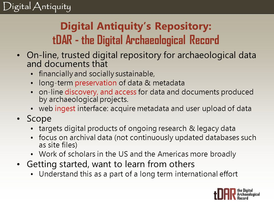 Digital Antiquity Digital Antiquity's Repository: tDAR - the Digital Archaeological Record On-line, trusted digital repository for archaeological data and documents that financially and socially sustainable, long-term preservation of data & metadata on-line discovery, and access for data and documents produced by archaeological projects.