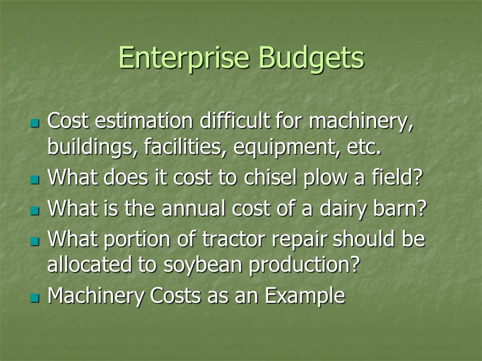 Enterprise Budgets Cost estimation difficult for machinery, buildings, facilities, equipment, etc.
