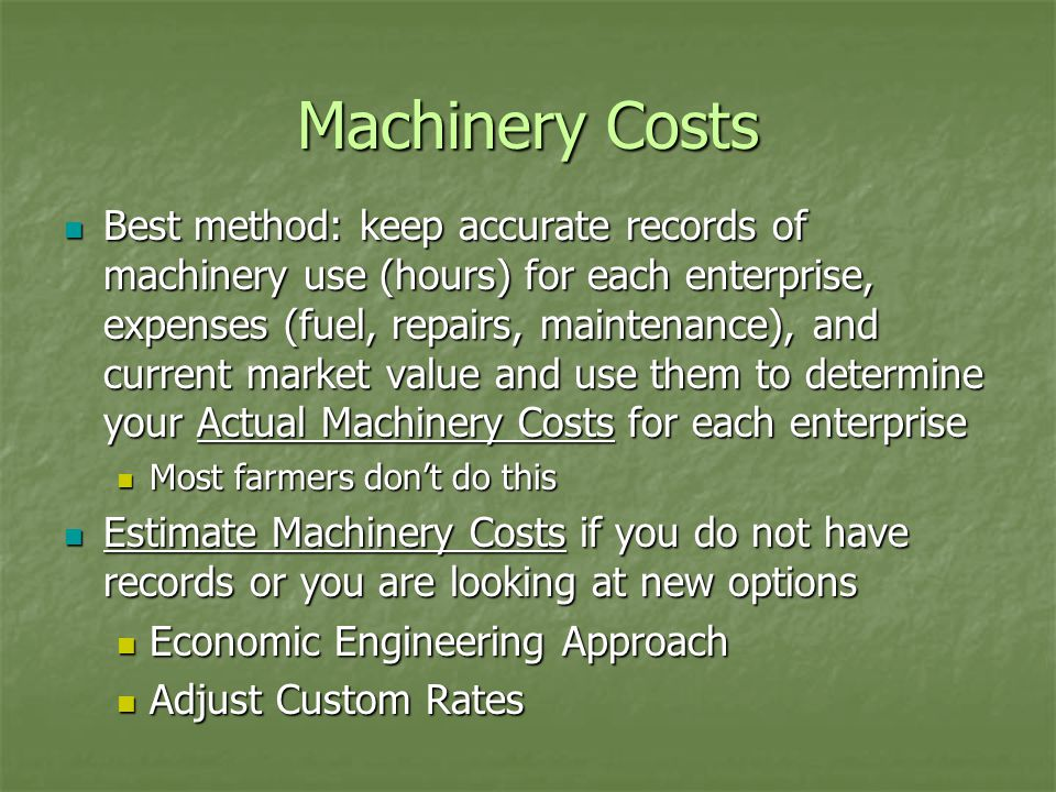 Machinery Costs Best method: keep accurate records of machinery use (hours) for each enterprise, expenses (fuel, repairs, maintenance), and current market value and use them to determine your Actual Machinery Costs for each enterprise Best method: keep accurate records of machinery use (hours) for each enterprise, expenses (fuel, repairs, maintenance), and current market value and use them to determine your Actual Machinery Costs for each enterprise Most farmers don't do this Most farmers don't do this Estimate Machinery Costs if you do not have records or you are looking at new options Estimate Machinery Costs if you do not have records or you are looking at new options Economic Engineering Approach Economic Engineering Approach Adjust Custom Rates Adjust Custom Rates