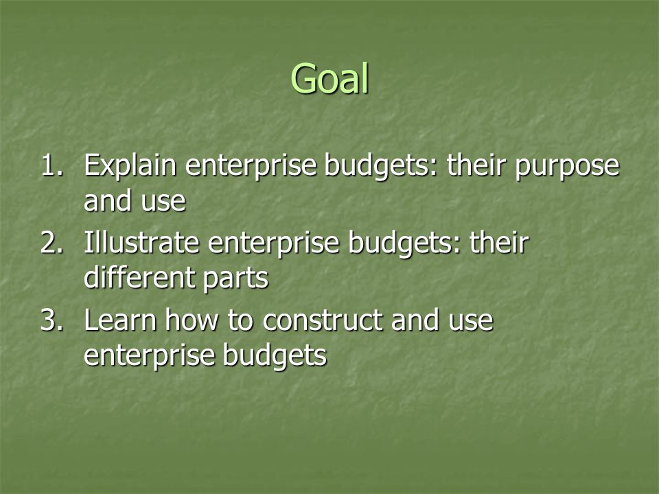 Goal 1.Explain enterprise budgets: their purpose and use 2.Illustrate enterprise budgets: their different parts 3.Learn how to construct and use enter