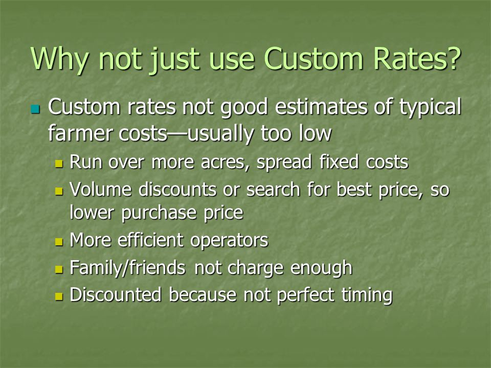 Why not just use Custom Rates? Custom rates not good estimates of typical farmer costs—usually too low Custom rates not good estimates of typical farm