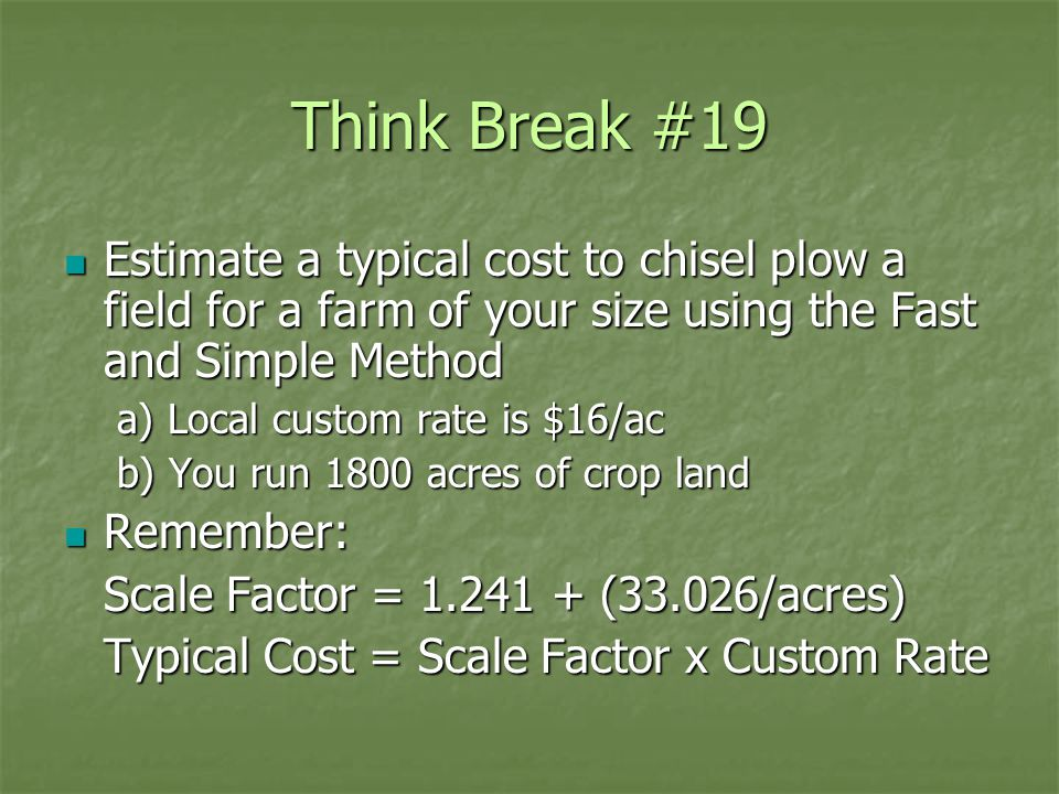 Think Break #19 Estimate a typical cost to chisel plow a field for a farm of your size using the Fast and Simple Method Estimate a typical cost to chisel plow a field for a farm of your size using the Fast and Simple Method a) Local custom rate is $16/ac b) You run 1800 acres of crop land Remember: Remember: Scale Factor = 1.241 + (33.026/acres) Typical Cost = Scale Factor x Custom Rate