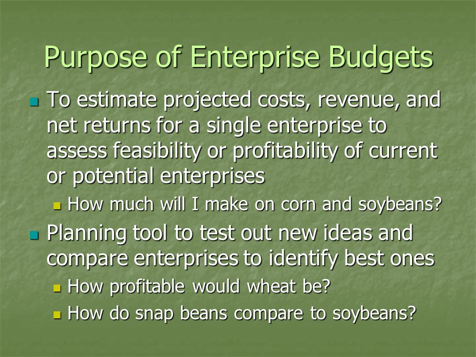 Purpose of Enterprise Budgets To estimate projected costs, revenue, and net returns for a single enterprise to assess feasibility or profitability of current or potential enterprises To estimate projected costs, revenue, and net returns for a single enterprise to assess feasibility or profitability of current or potential enterprises How much will I make on corn and soybeans.