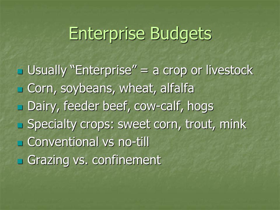 "Enterprise Budgets Usually ""Enterprise"" = a crop or livestock Usually ""Enterprise"" = a crop or livestock Corn, soybeans, wheat, alfalfa Corn, soybeans"
