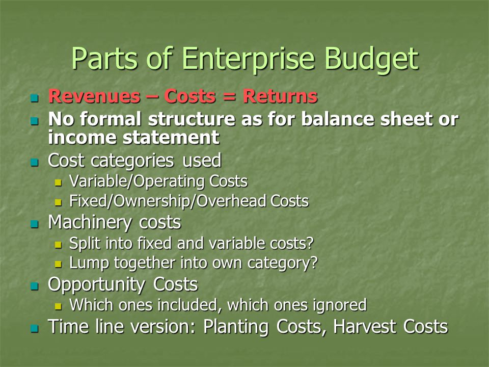 Parts of Enterprise Budget Revenues – Costs = Returns Revenues – Costs = Returns No formal structure as for balance sheet or income statement No formal structure as for balance sheet or income statement Cost categories used Cost categories used Variable/Operating Costs Variable/Operating Costs Fixed/Ownership/Overhead Costs Fixed/Ownership/Overhead Costs Machinery costs Machinery costs Split into fixed and variable costs.