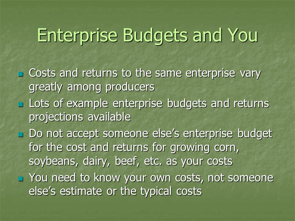 Enterprise Budgets and You Costs and returns to the same enterprise vary greatly among producers Costs and returns to the same enterprise vary greatly