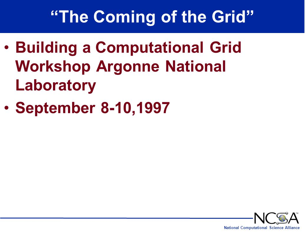 National Computational Science Alliance The Coming of the Grid Building a Computational Grid Workshop Argonne National Laboratory September 8-10,1997