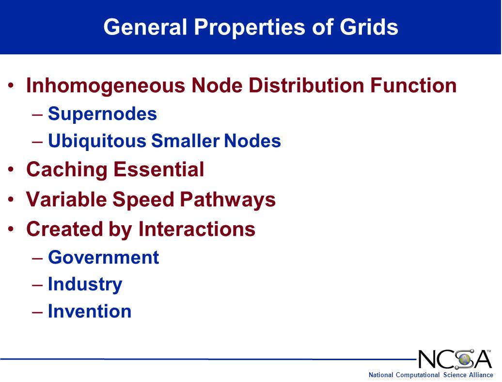 National Computational Science Alliance General Properties of Grids Inhomogeneous Node Distribution Function –Supernodes –Ubiquitous Smaller Nodes Cac