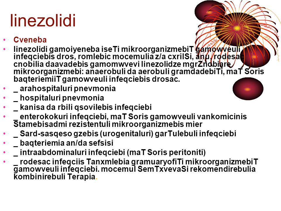 L linezolidi miRebis wesebi da dozireba Cveneba (maT Soris baqteriemiiT, rogorc Tanxmlebi infeqcia) erTjeradi doza da miRebis wesebi mkurnalobis rekomendirebuli xangrZlivoba arahospitaluri pnevmonia 600 mg i/v an SigniT 10-14-dRe hospitaluri pnevmonia600mg i/v an SigniT kanisa da rbili qsovilebis infeqciebi 400-600 mg an 600mg i/v miuxedavad daavadebis simZimisa enterokokuri infeqcia 600 mg i/v an SigniT 14-28 dRe mkurnalobis xangrZlivoba damokidebulia gamomwvev faqtorze, infeqciis lokalizaciaze, mimdinareobis simZimeze da klinikur efeqtze.