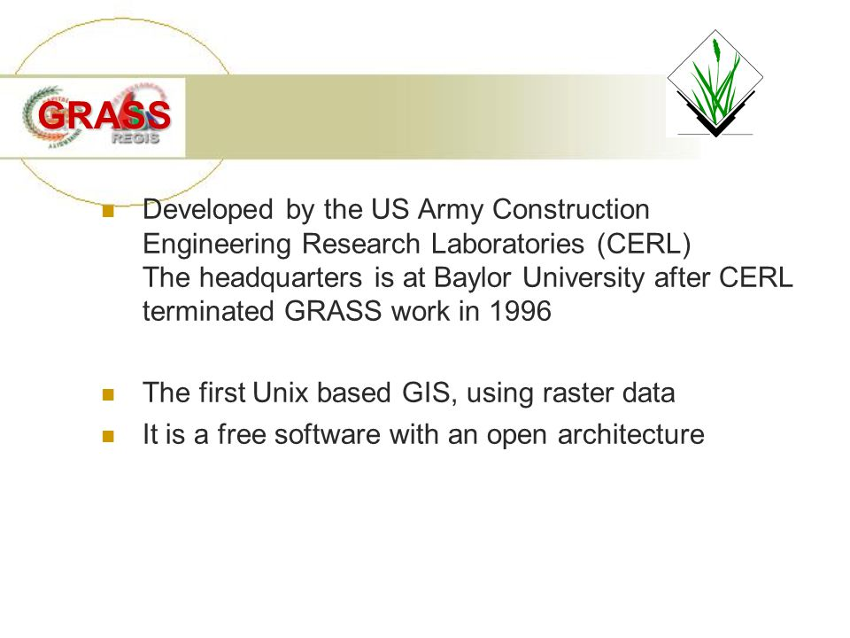 GRASS Developed by the US Army Construction Engineering Research Laboratories (CERL) The headquarters is at Baylor University after CERL terminated GRASS work in 1996 The first Unix based GIS, using raster data It is a free software with an open architecture