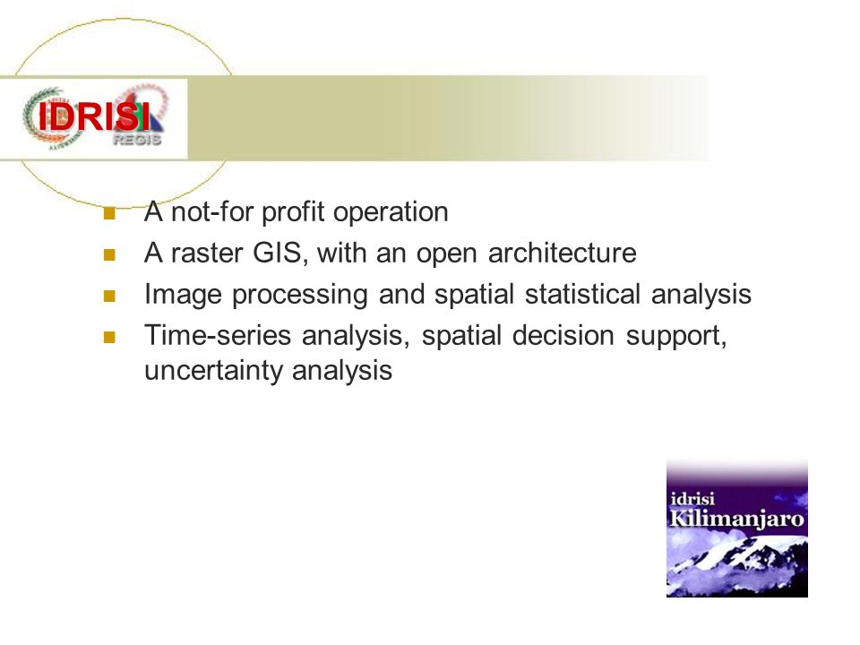 IDRISI A not-for profit operation A raster GIS, with an open architecture Image processing and spatial statistical analysis Time-series analysis, spat