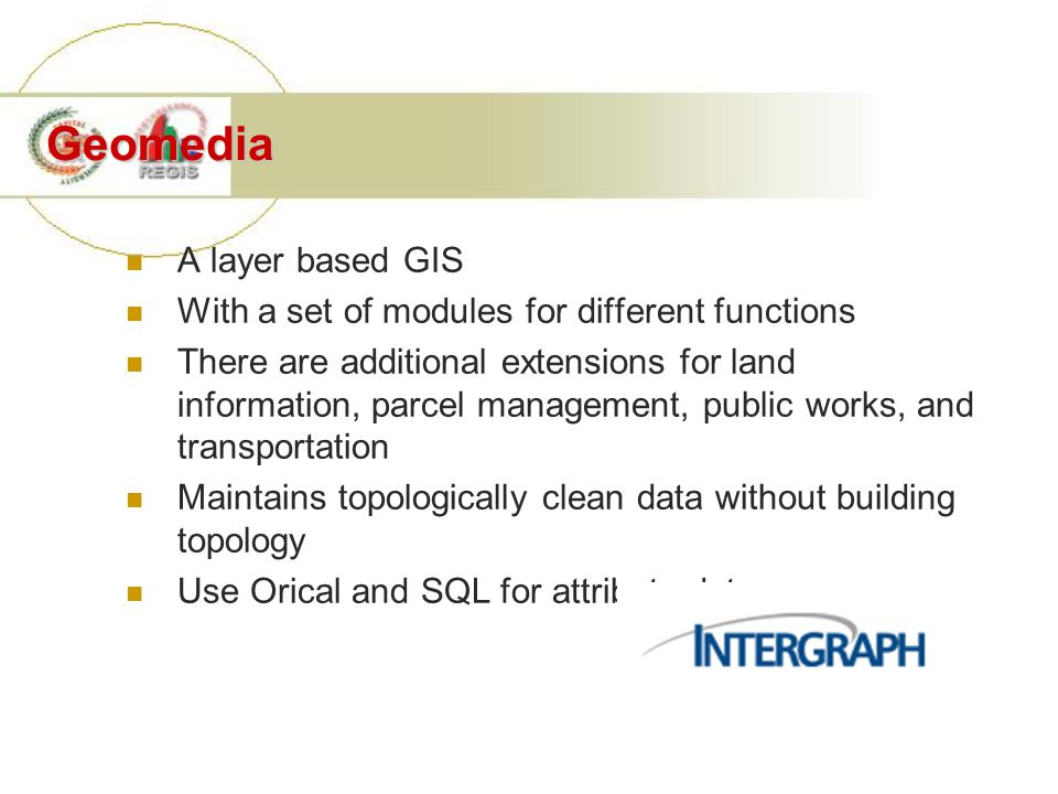 Geomedia A layer based GIS With a set of modules for different functions There are additional extensions for land information, parcel management, public works, and transportation Maintains topologically clean data without building topology Use Orical and SQL for attribute data