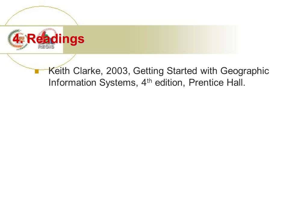 4. Readings Keith Clarke, 2003, Getting Started with Geographic Information Systems, 4 th edition, Prentice Hall.