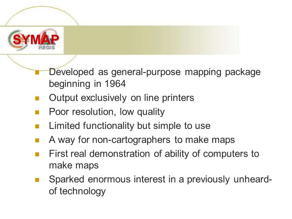 SYMAP Developed as general-purpose mapping package beginning in 1964 Output exclusively on line printers Poor resolution, low quality Limited function