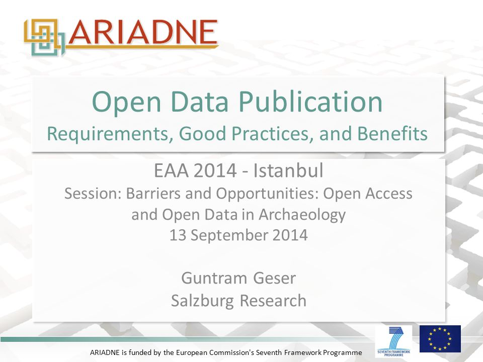 ARIADNE is funded by the European Commission s Seventh Framework Programme Open Data Publication Requirements, Good Practices, and Benefits EAA 2014 - Istanbul Session: Barriers and Opportunities: Open Access and Open Data in Archaeology 13 September 2014 Guntram Geser Salzburg Research EAA 2014 - Istanbul Session: Barriers and Opportunities: Open Access and Open Data in Archaeology 13 September 2014 Guntram Geser Salzburg Research