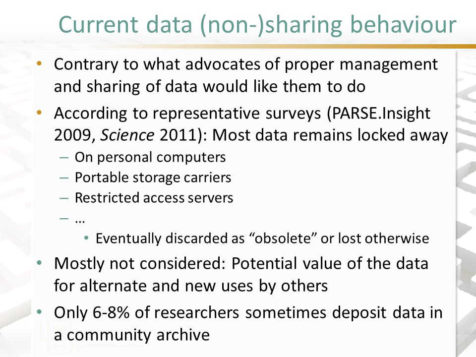 Current data (non-)sharing behaviour Contrary to what advocates of proper management and sharing of data would like them to do According to representative surveys (PARSE.Insight 2009, Science 2011): Most data remains locked away – On personal computers – Portable storage carriers – Restricted access servers – … Eventually discarded as obsolete or lost otherwise Mostly not considered: Potential value of the data for alternate and new uses by others Only 6-8% of researchers sometimes deposit data in a community archive