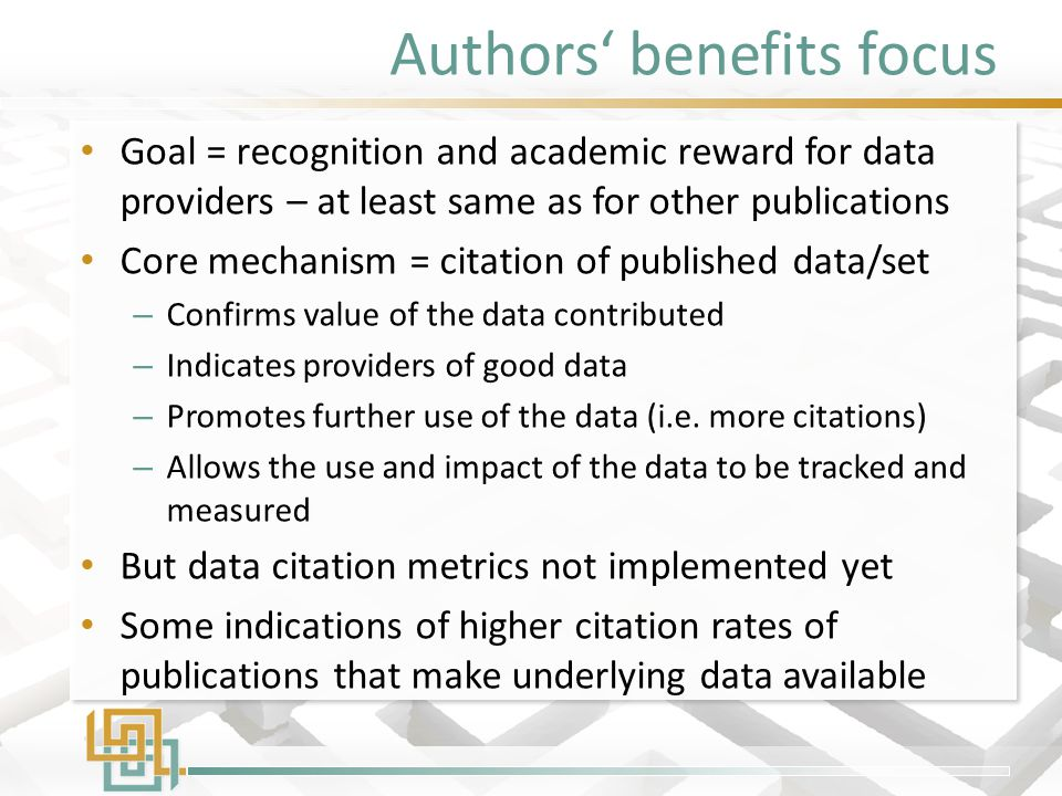 Authors' benefits focus Goal = recognition and academic reward for data providers – at least same as for other publications Core mechanism = citation of published data/set – Confirms value of the data contributed – Indicates providers of good data – Promotes further use of the data (i.e.