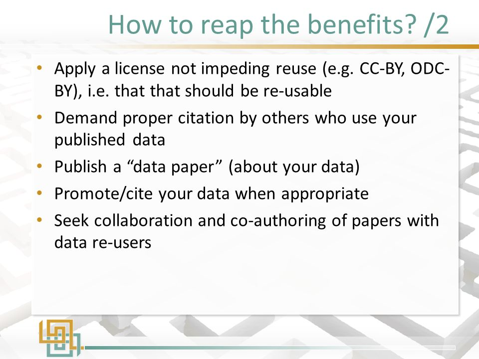 How to reap the benefits? /2 Apply a license not impeding reuse (e.g. CC-BY, ODC- BY), i.e. that that should be re-usable Demand proper citation by ot