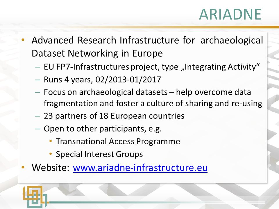 "ARIADNE Advanced Research Infrastructure for archaeological Dataset Networking in Europe – EU FP7-Infrastructures project, type ""Integrating Activity – Runs 4 years, 02/2013-01/2017 – Focus on archaeological datasets – help overcome data fragmentation and foster a culture of sharing and re-using – 23 partners of 18 European countries – Open to other participants, e.g."